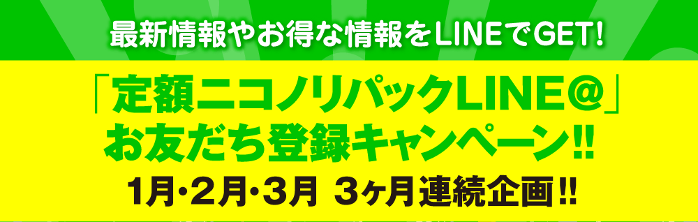 「定額ニコノリパックLINE@」 お友だち登録キャンペーン!1月・2月・3月 3ヶ月連続企画!!